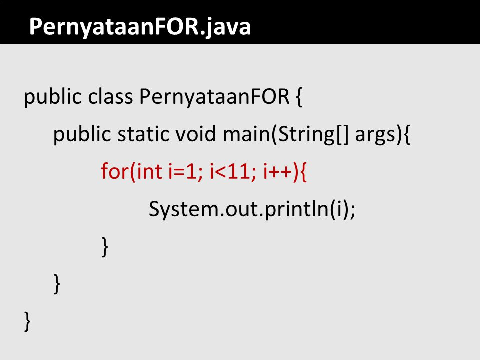 PernyataanFOR.java public class PernyataanFOR { public static void main(String[] args){ for(int i=1; i<11; i++){ System.out.println(i); }